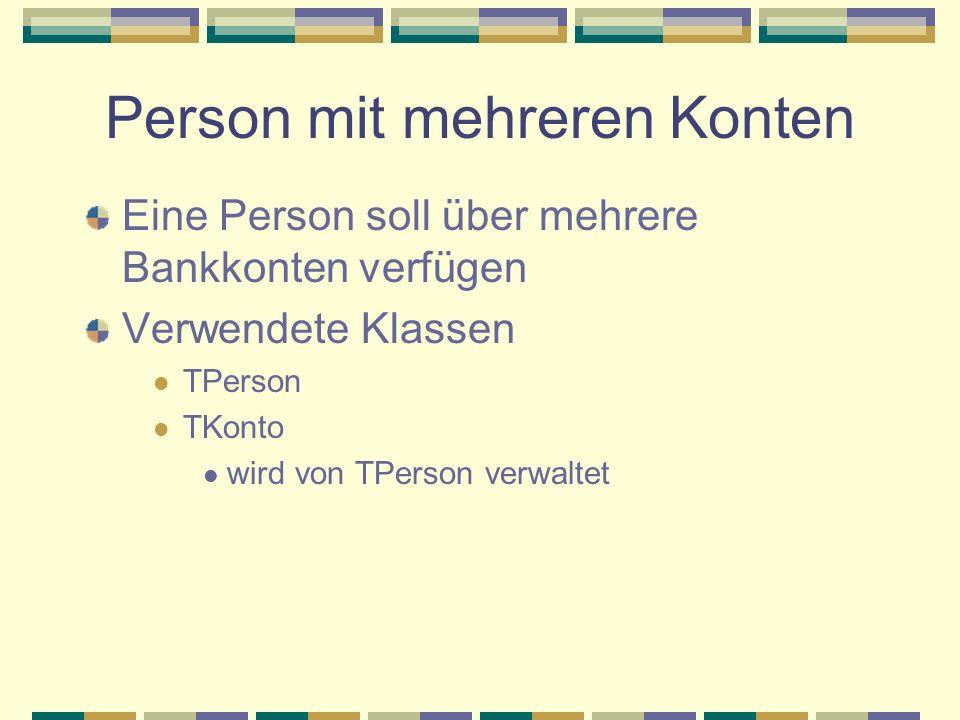 Person mit mehreren Konten Eine Person soll über mehrere Bankkonten verfügen Verwendete Klassen TPerson TKonto wird von TPerson verwaltet