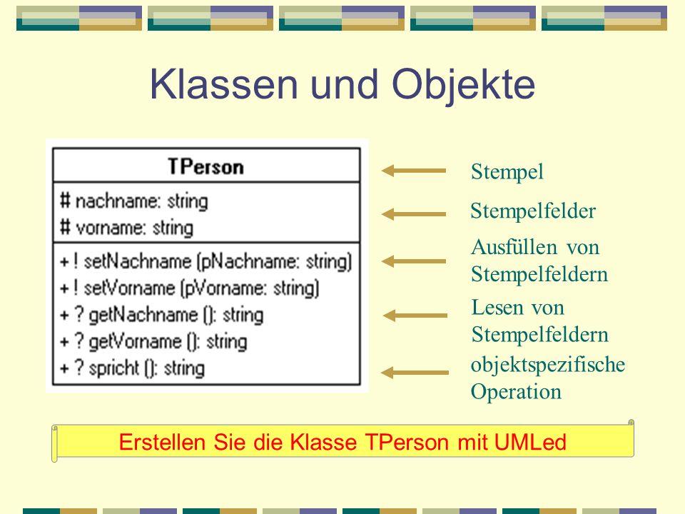 Klassen und Objekte Erstellen Sie die Klasse TPerson mit UMLed Stempel Stempelfelder Ausfüllen von Stempelfeldern Lesen von Stempelfeldern objektspezi