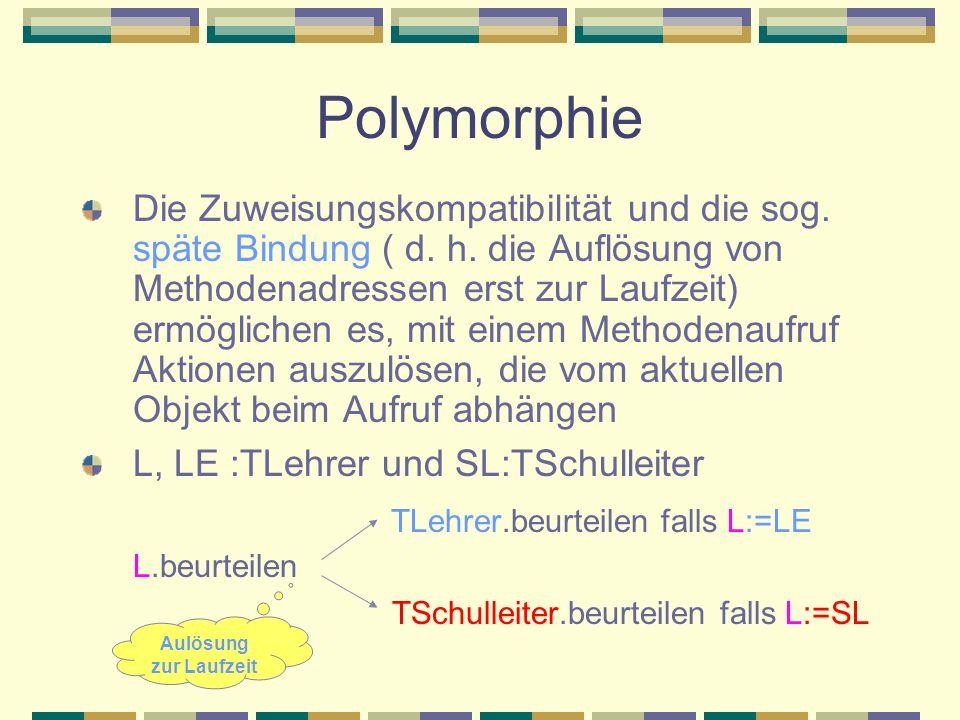 Polymorphie Die Zuweisungskompatibilität und die sog. späte Bindung ( d. h. die Auflösung von Methodenadressen erst zur Laufzeit) ermöglichen es, mit