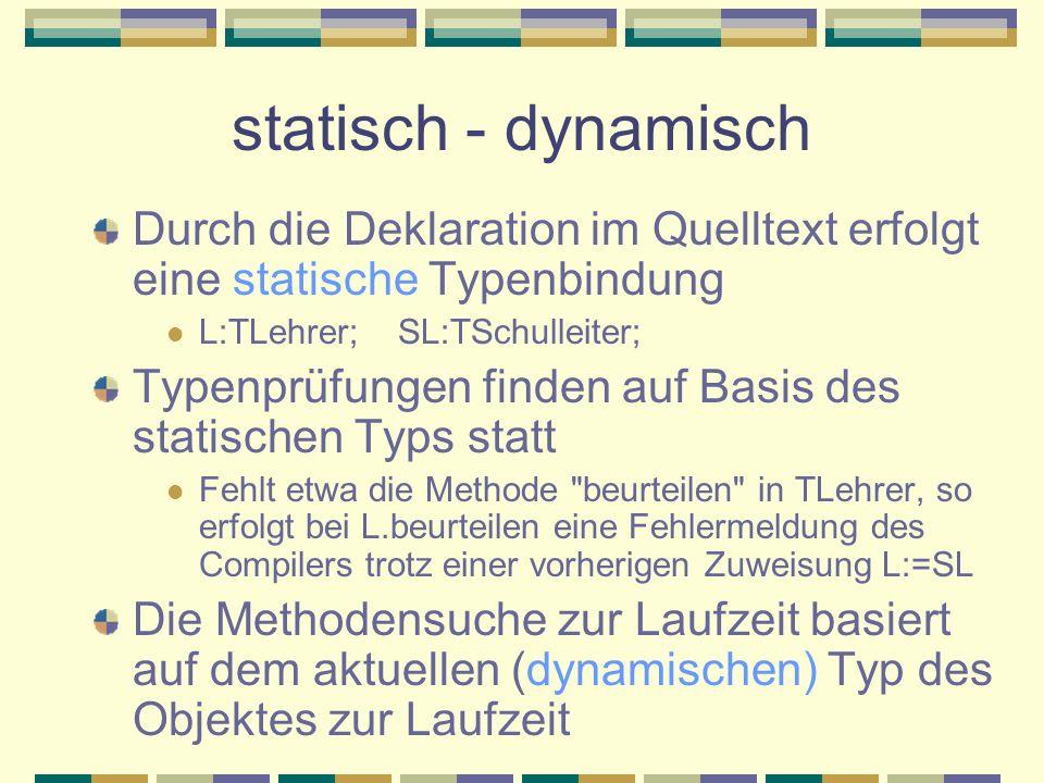 statisch - dynamisch Durch die Deklaration im Quelltext erfolgt eine statische Typenbindung L:TLehrer; SL:TSchulleiter; Typenprüfungen finden auf Basi