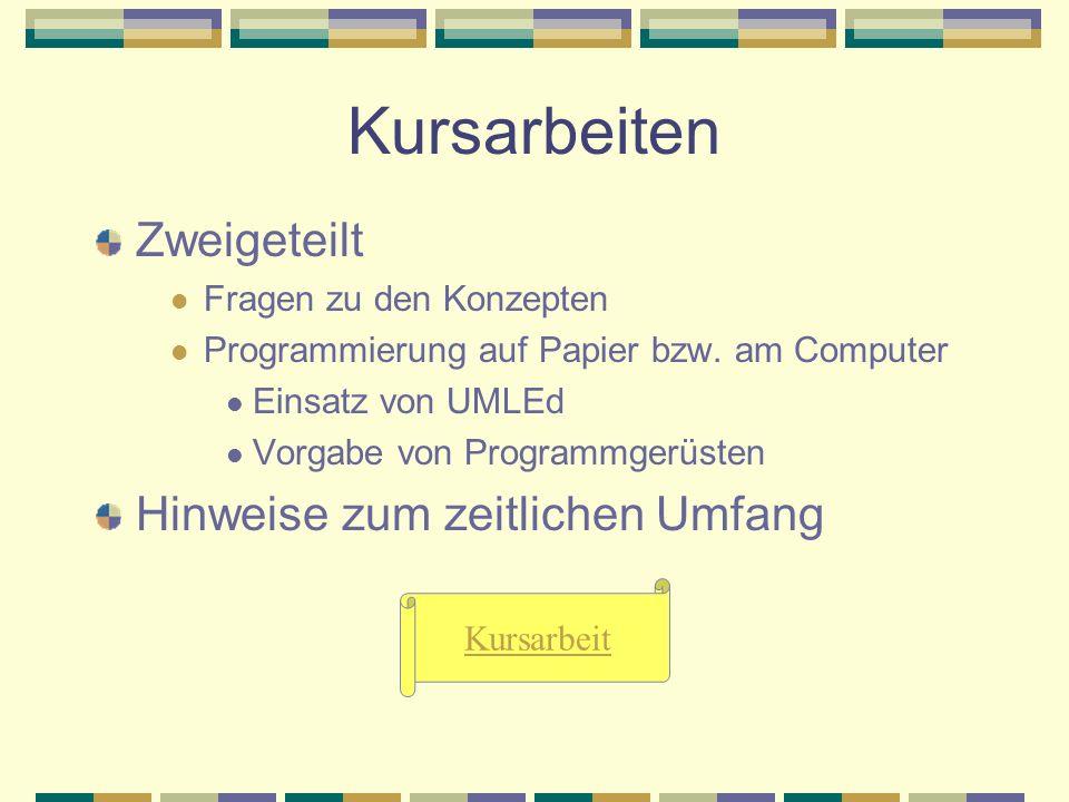 Kursarbeiten Zweigeteilt Fragen zu den Konzepten Programmierung auf Papier bzw. am Computer Einsatz von UMLEd Vorgabe von Programmgerüsten Hinweise zu