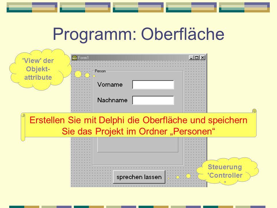 Programm: Oberfläche 'View' der Objekt- attribute Steuerung 'Controller ' Erstellen Sie mit Delphi die Oberfläche und speichern Sie das Projekt im Ord