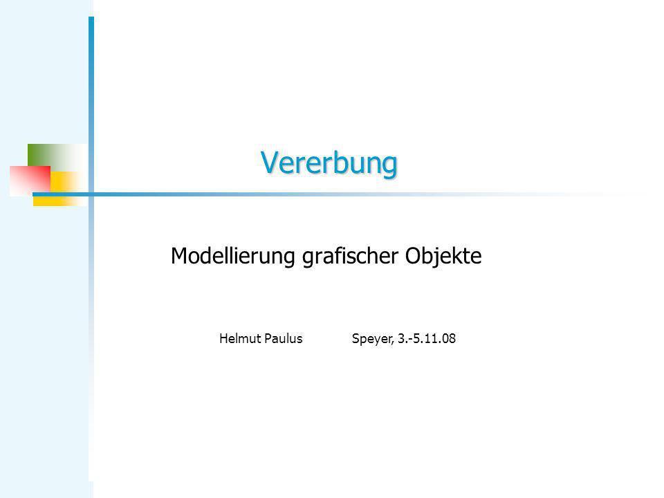Vererbung Modellierung grafischer Objekte Helmut PaulusSpeyer, 3.-5.11.08