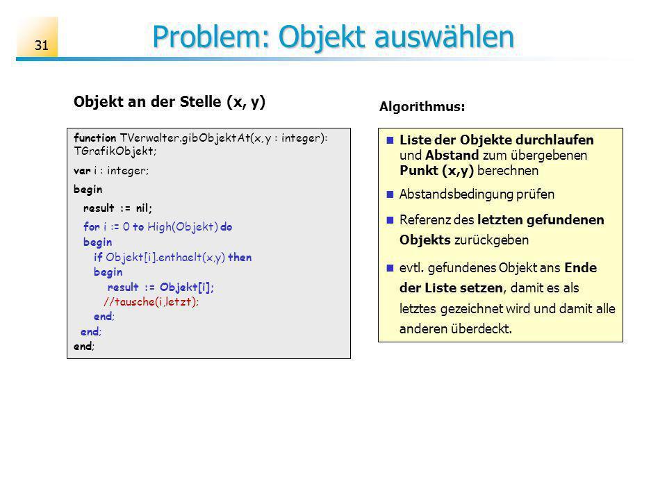 31 Problem: Objekt auswählen function TVerwalter.gibObjektAt(x, y : integer): TGrafikObjekt; var i : integer; begin result := nil; for i := 0 to High(Objekt) do begin if Objekt[i].enthaelt(x,y) then begin result := Objekt[i]; //tausche(i,letzt); end; Liste der Objekte durchlaufen und Abstand zum übergebenen Punkt (x,y) berechnen Abstandsbedingung prüfen Referenz des letzten gefundenen Objekts zurückgeben evtl.
