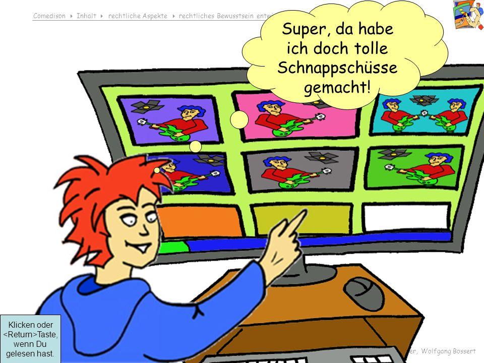 Comedison Inhalt rechtliche Aspekte rechtliches Bewusstsein entwickeln Ich zeigt dich – Foto einfügen © 2008 Dirk Boehmer, Wolfgang Bossert Super, da habe ich doch tolle Schnappschüsse gemacht.