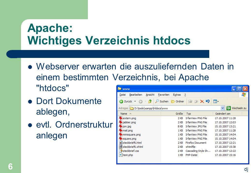 dj 6 Apache: Wichtiges Verzeichnis htdocs Webserver erwarten die auszuliefernden Daten in einem bestimmten Verzeichnis, bei Apache htdocs Dort Dokumente ablegen, evtl.