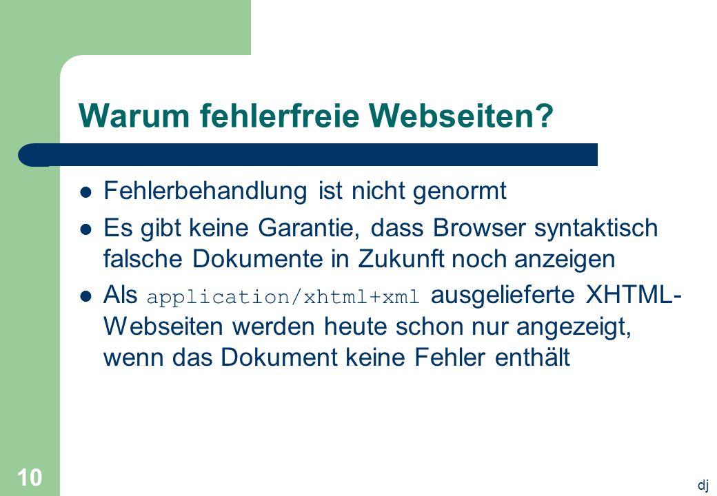 dj 10 Warum fehlerfreie Webseiten? Fehlerbehandlung ist nicht genormt Es gibt keine Garantie, dass Browser syntaktisch falsche Dokumente in Zukunft no