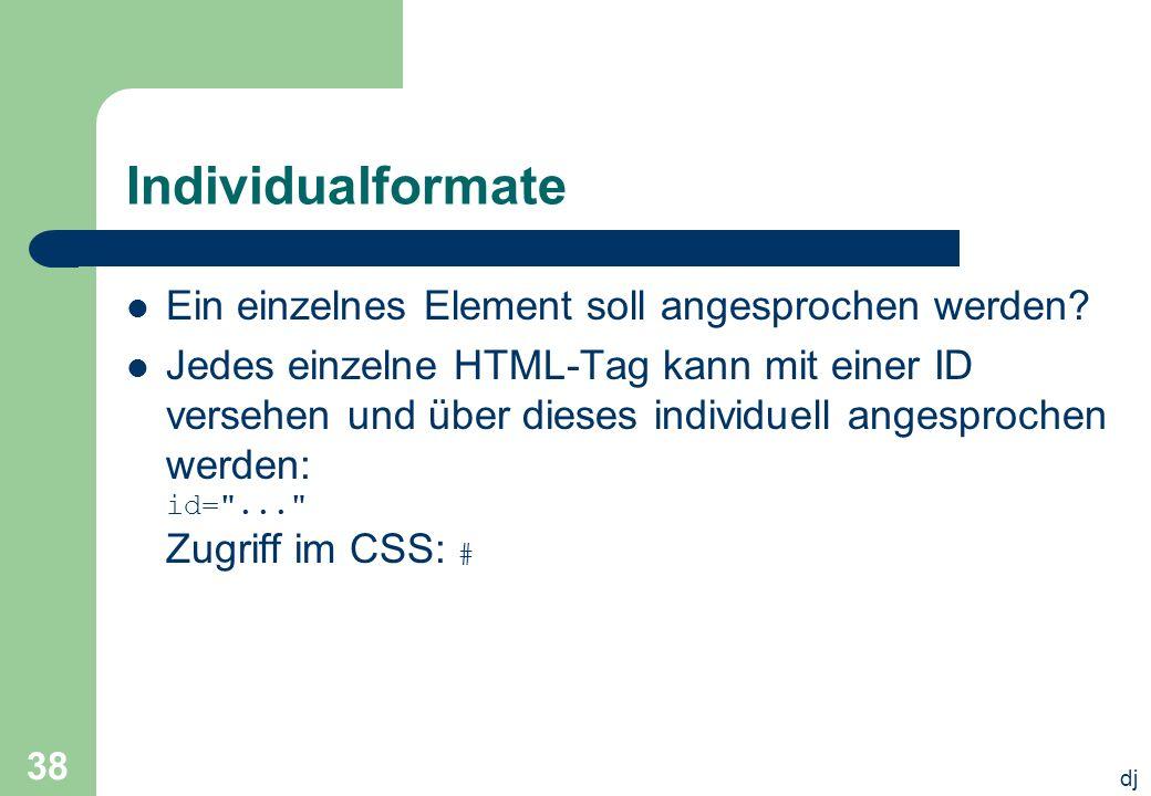 dj 38 Individualformate Ein einzelnes Element soll angesprochen werden? Jedes einzelne HTML-Tag kann mit einer ID versehen und über dieses individuell