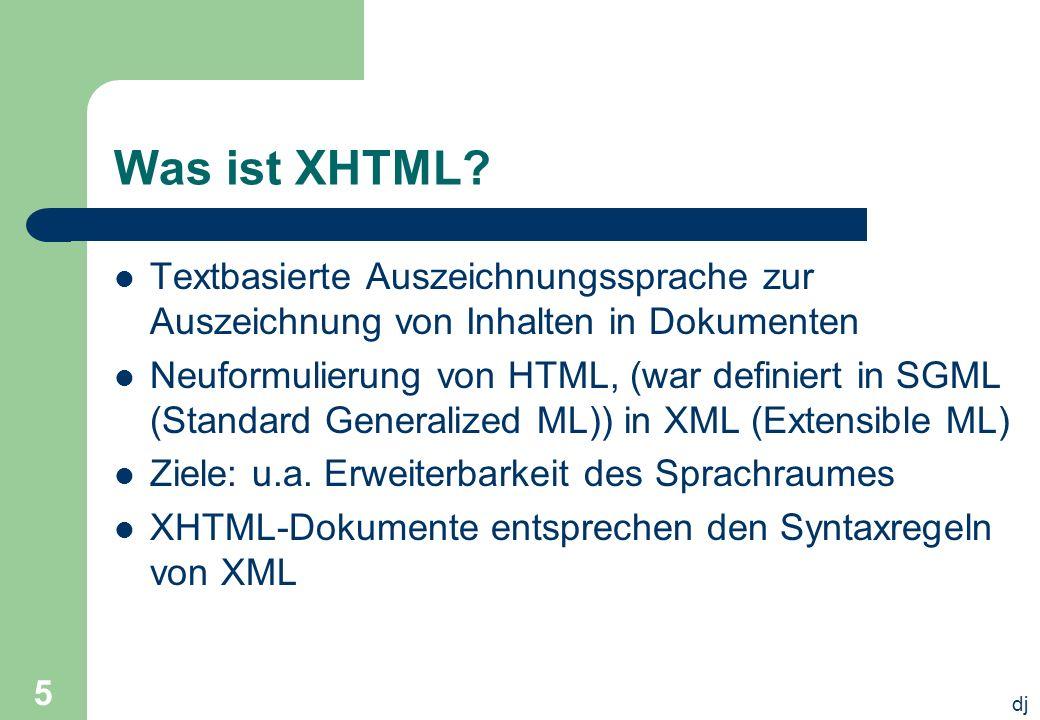 dj 5 Was ist XHTML? Textbasierte Auszeichnungssprache zur Auszeichnung von Inhalten in Dokumenten Neuformulierung von HTML, (war definiert in SGML (St