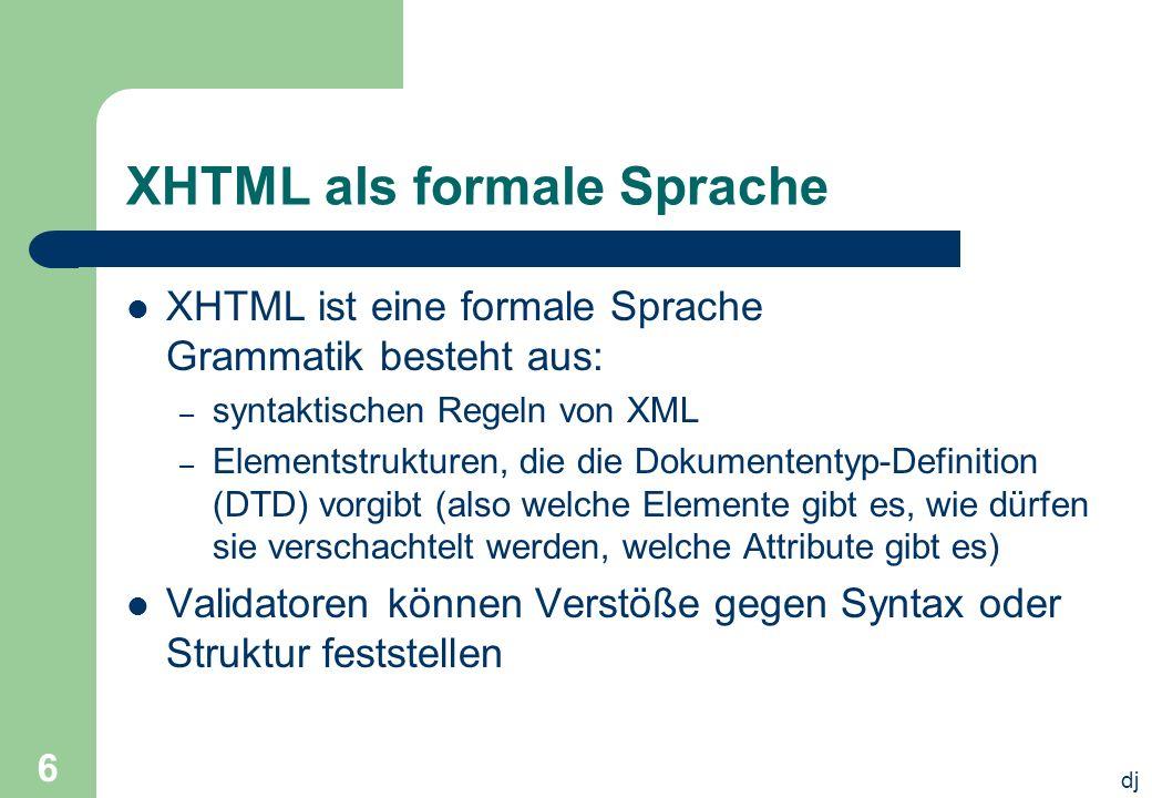 dj 6 XHTML als formale Sprache XHTML ist eine formale Sprache Grammatik besteht aus: – syntaktischen Regeln von XML – Elementstrukturen, die die Dokum