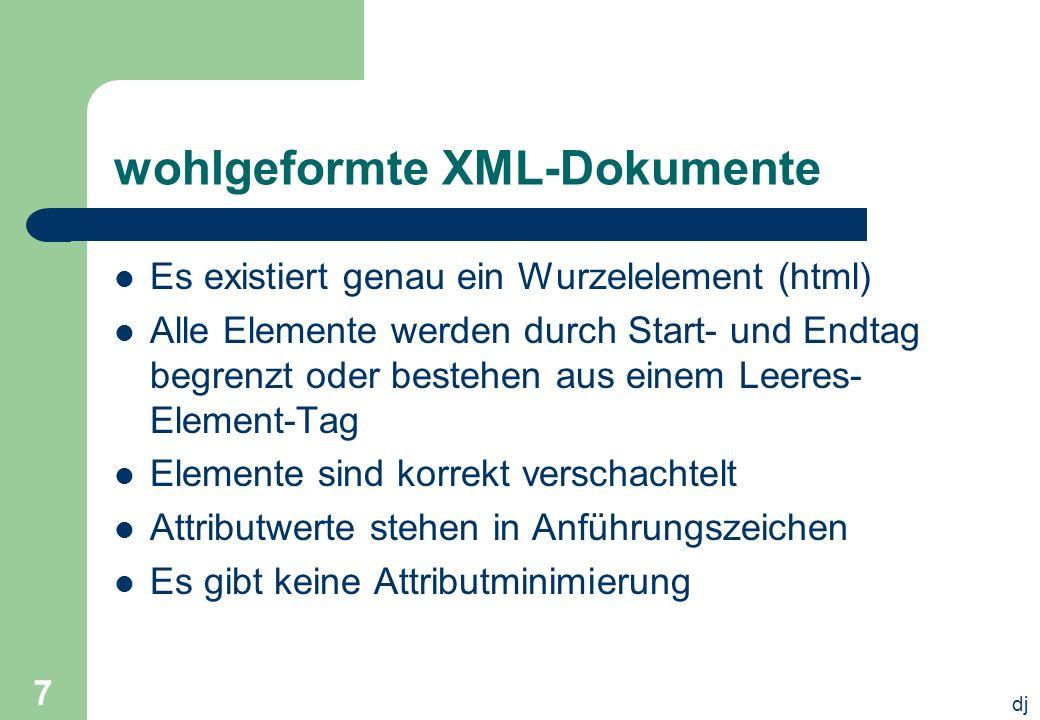 dj 7 wohlgeformte XML-Dokumente Es existiert genau ein Wurzelelement (html) Alle Elemente werden durch Start- und Endtag begrenzt oder bestehen aus ei