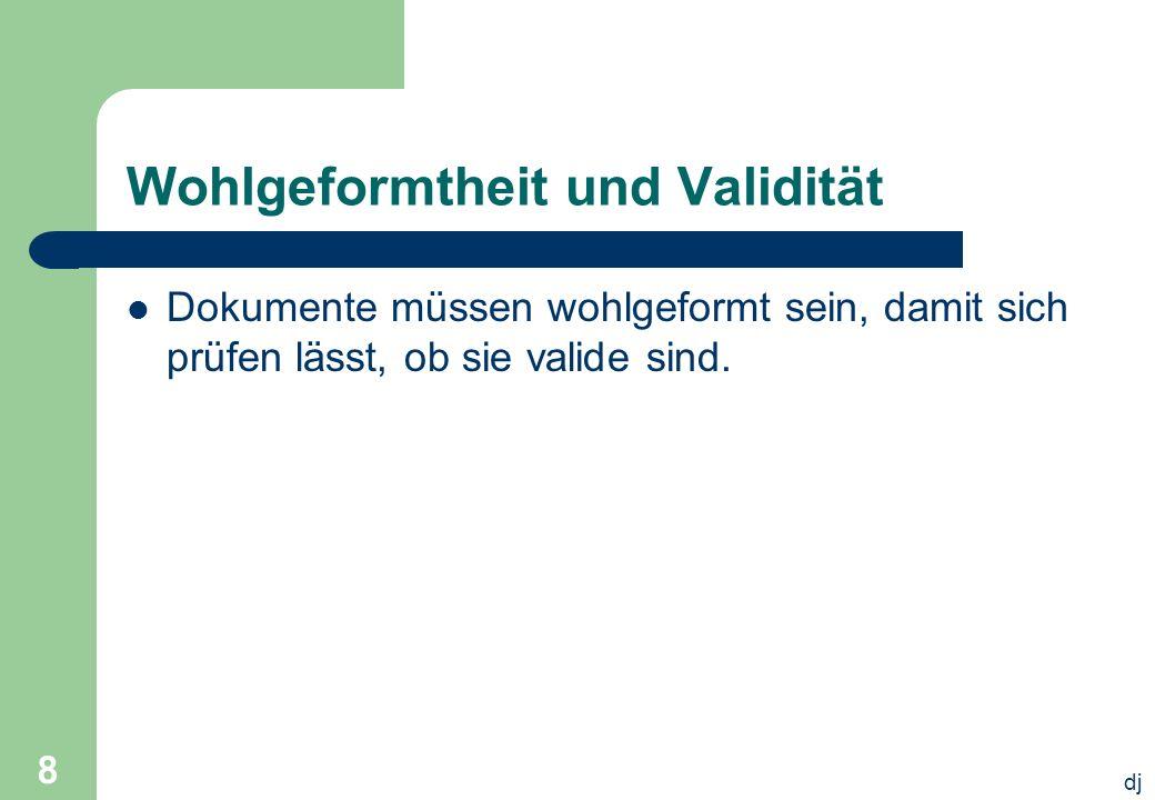 dj 8 Wohlgeformtheit und Validität Dokumente müssen wohlgeformt sein, damit sich prüfen lässt, ob sie valide sind.