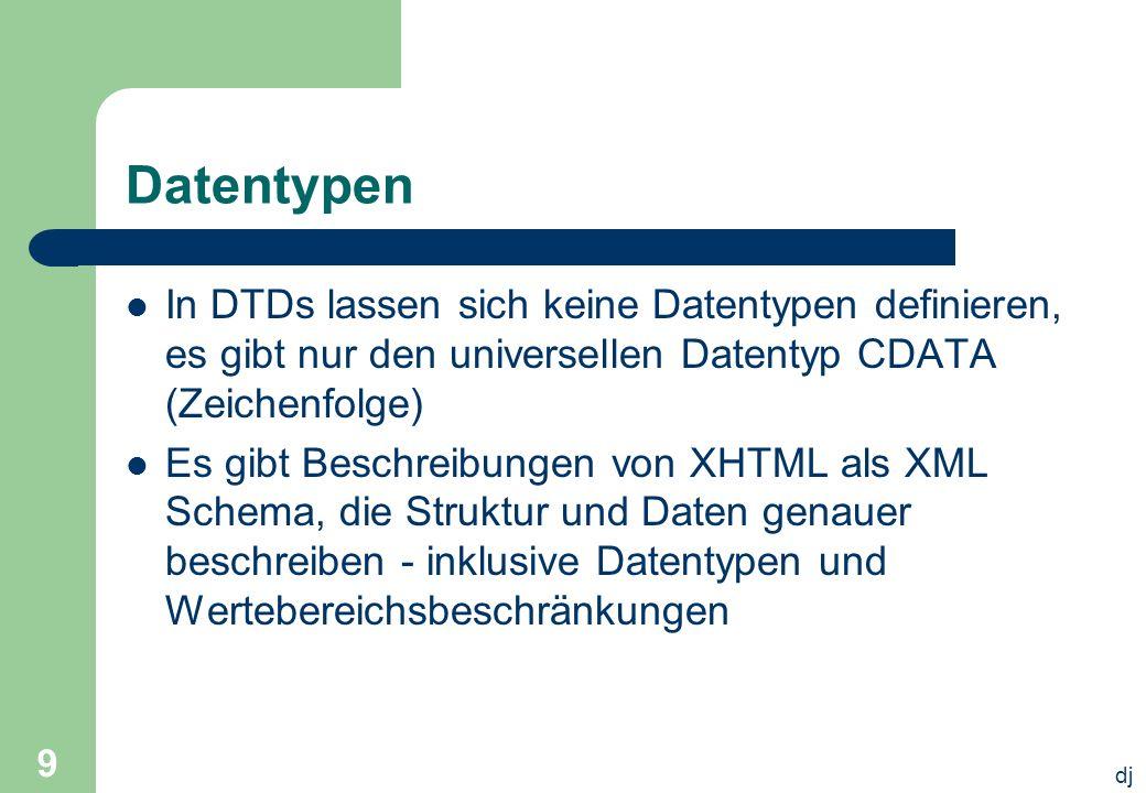 dj 9 Datentypen In DTDs lassen sich keine Datentypen definieren, es gibt nur den universellen Datentyp CDATA (Zeichenfolge) Es gibt Beschreibungen von