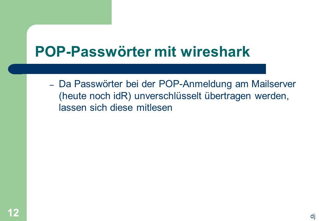 dj 12 POP-Passwörter mit wireshark – Da Passwörter bei der POP-Anmeldung am Mailserver (heute noch idR) unverschlüsselt übertragen werden, lassen sich