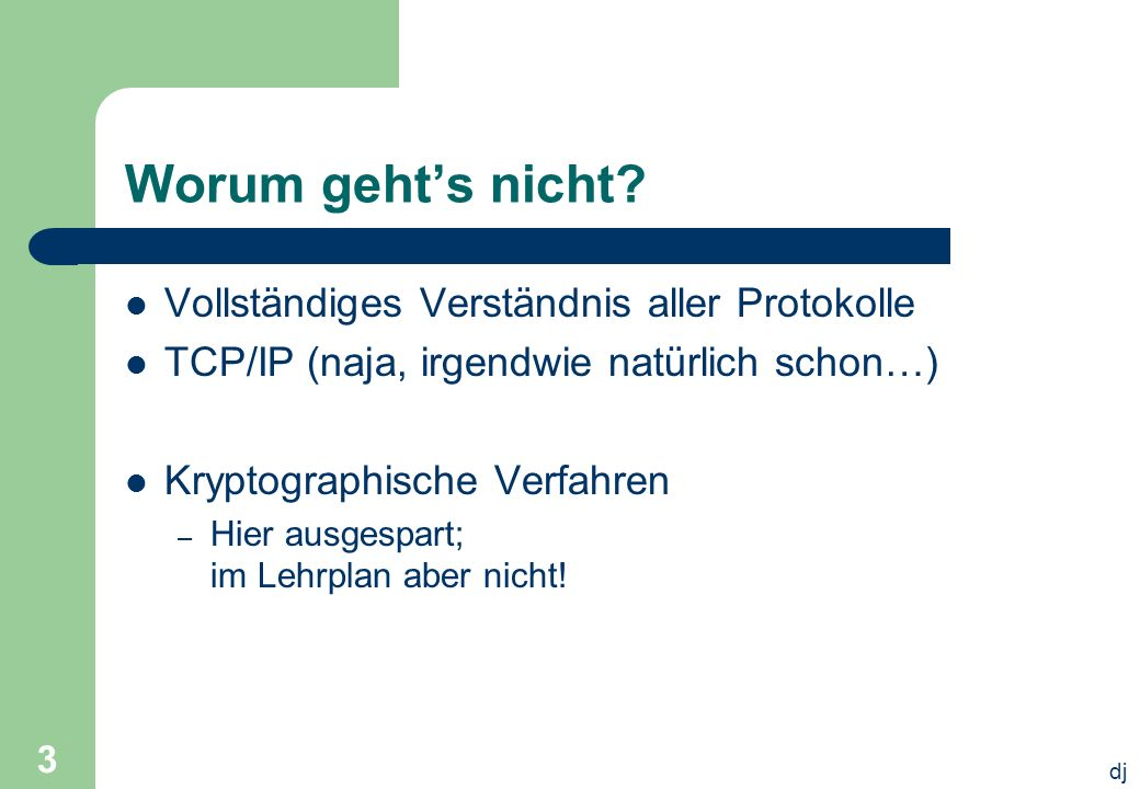 dj 3 Worum gehts nicht? Vollständiges Verständnis aller Protokolle TCP/IP (naja, irgendwie natürlich schon…) Kryptographische Verfahren – Hier ausgesp