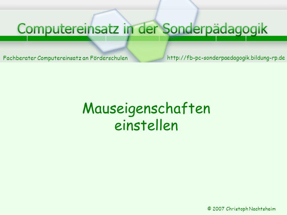 Fachberater Computereinsatz an Förderschulen © 2007 Christoph Nachtsheim Maus-Eigenschaften Tasteneigenschaften Zeiger Zeigeroptionen Scrolloptionen Sie lassen sich einstellen.
