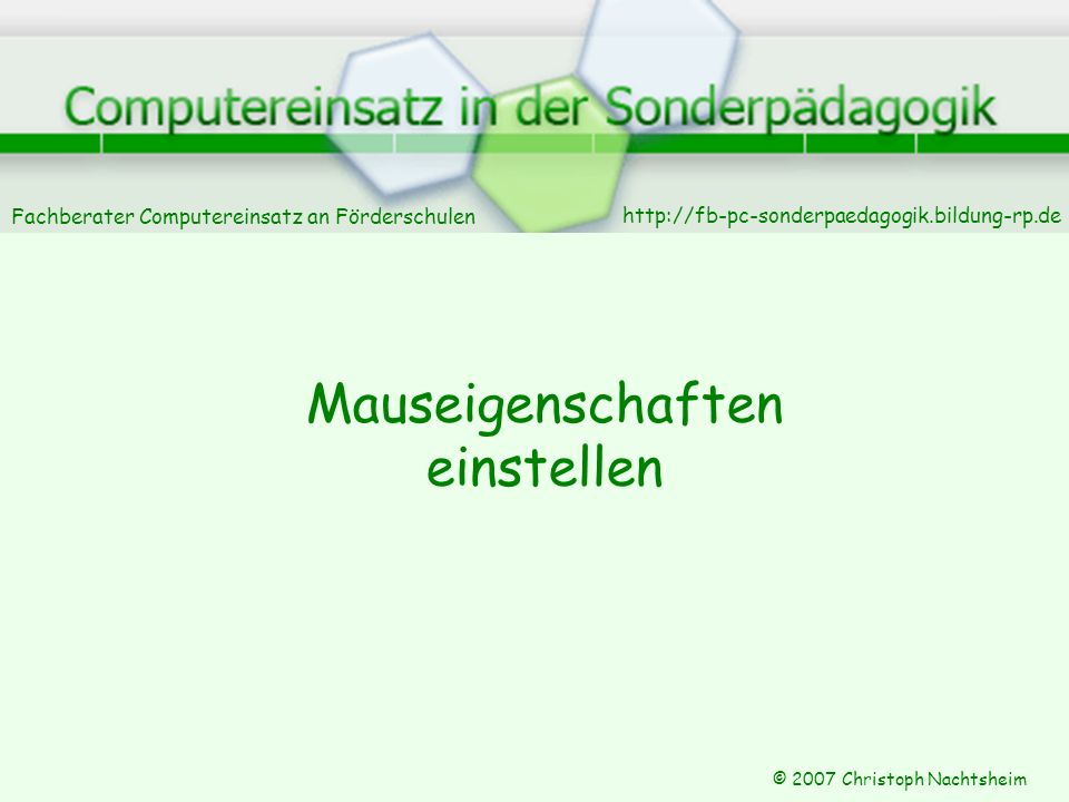 Fachberater Computereinsatz an Förderschulen © 2007 Christoph Nachtsheim Mauseigenschaften einstellen http://fb-pc-sonderpaedagogik.bildung-rp.de