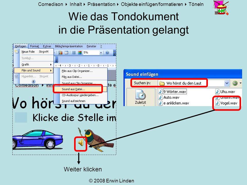 Comedison Inhalt Präsentation Objekte einfügen/formatieren Töneln © 2008 Erwin Linden Soundobjekt bearbeiten Klicken auf den Lautsprecher, Bildschirmpräsentation benutzerdefinierte Animation>>> Weiter klicken