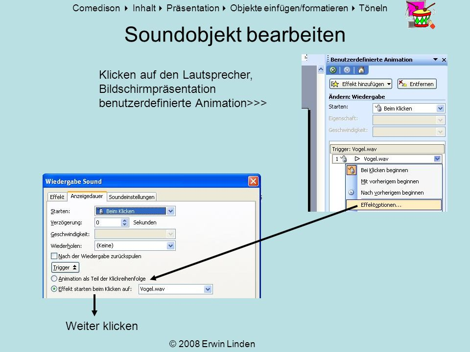 Comedison Inhalt Präsentation Objekte einfügen/formatieren Töneln © 2008 Erwin Linden Besonderer Effekt: Lautsprecher verstecken Rechte Maustaste auf das Objekt <<<Der Sound ertönt z.B.