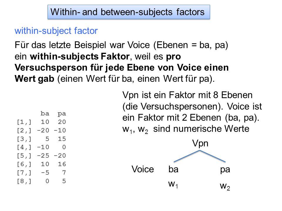 Within- and between-subjects factors within-subject factor Für das letzte Beispiel war Voice (Ebenen = ba, pa) ein within-subjects Faktor, weil es pro