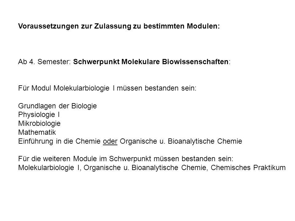 Voraussetzungen zur Zulassung zu bestimmten Modulen: Ab 4. Semester: Schwerpunkt Molekulare Biowissenschaften: Für Modul Molekularbiologie I müssen be