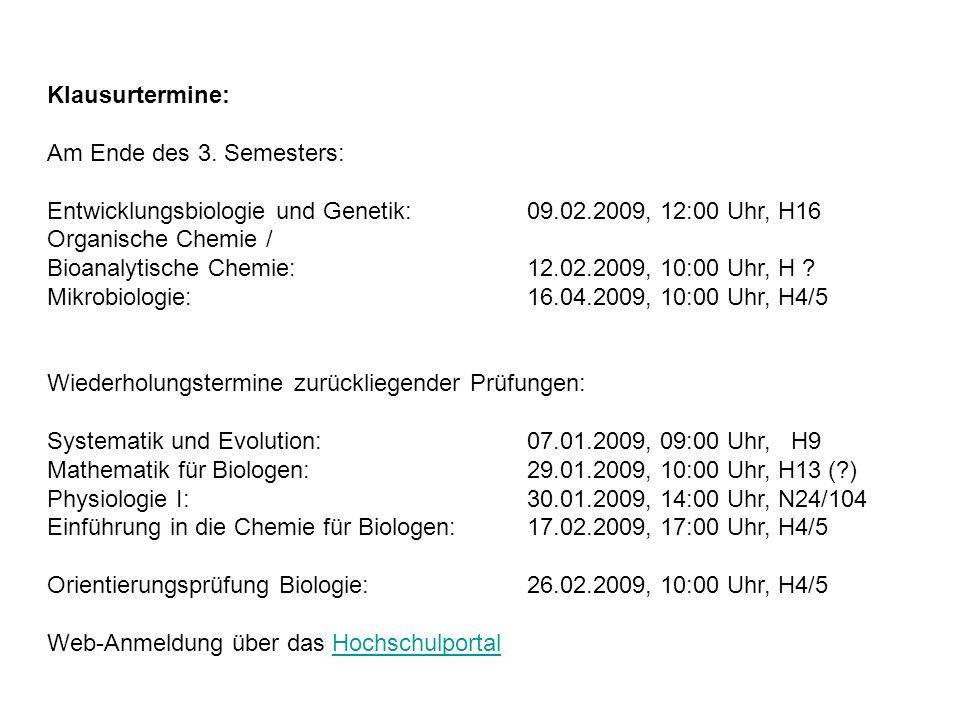 Klausurtermine: Am Ende des 3. Semesters: Entwicklungsbiologie und Genetik:09.02.2009, 12:00 Uhr, H16 Organische Chemie / Bioanalytische Chemie:12.02.