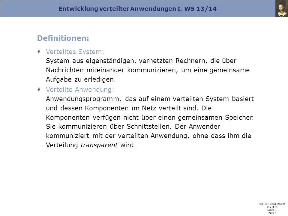 Entwicklung verteilter Anwendungen I, WS 13/14 Prof. Dr. Herrad Schmidt WS 13/14 Kapitel 1 Folie 4 Definitionen: Verteiltes System: System aus eigenst