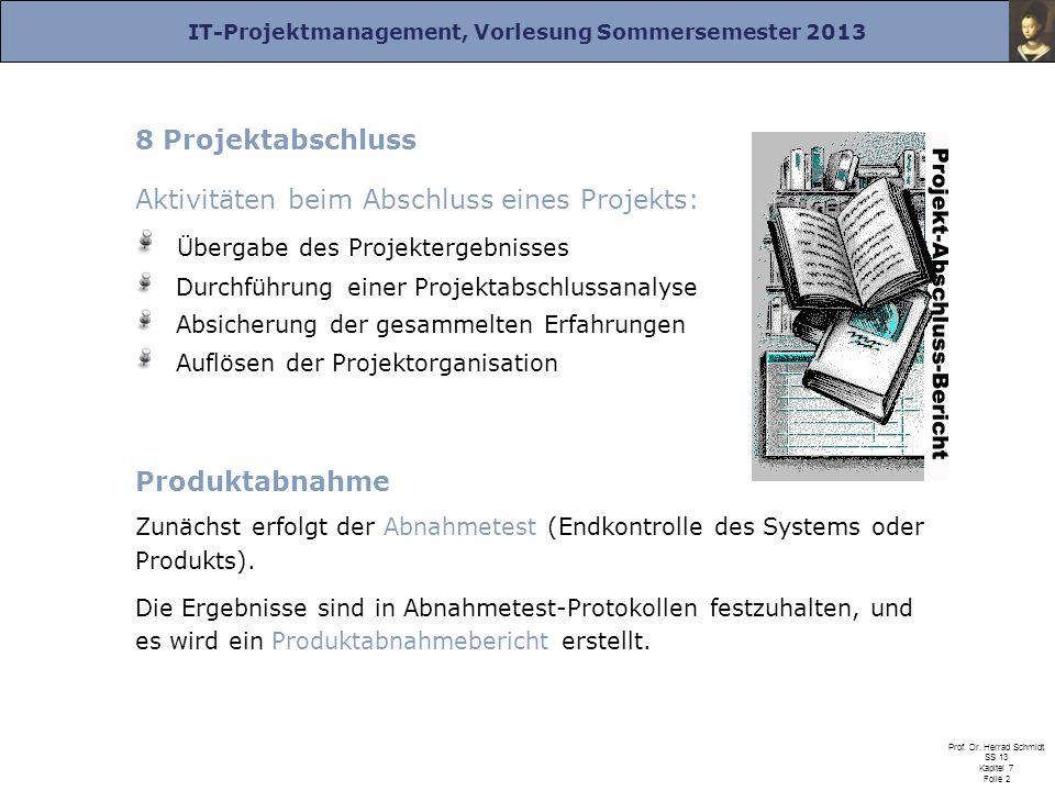 IT-Projektmanagement, Vorlesung Sommersemester 2013 Prof. Dr. Herrad Schmidt SS 13 Kapitel 7 Folie 2 8 Projektabschluss Aktivitäten beim Abschluss ein