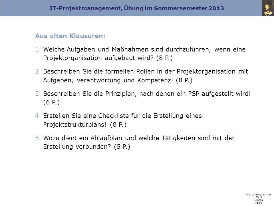 IT-Projektmanagement, Übung im Sommersemester 2013 Prof. Dr. Herrad Schmidt SS 13 Übung 2 Folie 6 Aus alten Klausuren: 1.Welche Aufgaben und Maßnahmen