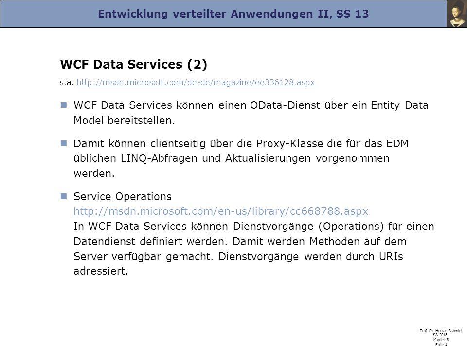 Entwicklung verteilter Anwendungen II, SS 13 Prof. Dr. Herrad Schmidt SS 2013 Kapitel 6 Folie 4 WCF Data Services (2) s.a. http://msdn.microsoft.com/d