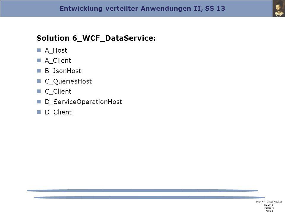 Entwicklung verteilter Anwendungen II, SS 13 Prof. Dr. Herrad Schmidt SS 2013 Kapitel 6 Folie 5 Solution 6_WCF_DataService: A_Host A_Client B_JsonHost