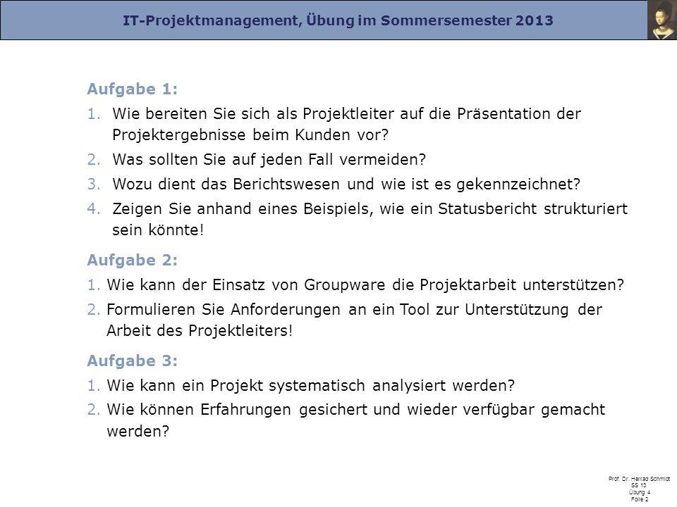 IT-Projektmanagement, Übung im Sommersemester 2013 Prof. Dr. Herrad Schmidt SS 13 Übung 4 Folie 2 Aufgabe 1: 1.Wie bereiten Sie sich als Projektleiter
