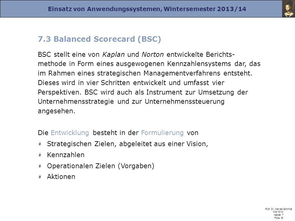 Einsatz von Anwendungssystemen, Wintersemester 2013/14 Prof. Dr. Herrad Schmidt WS 13/14 Kapitel 7 Folie 16 7.3 Balanced Scorecard (BSC) BSC stellt ei