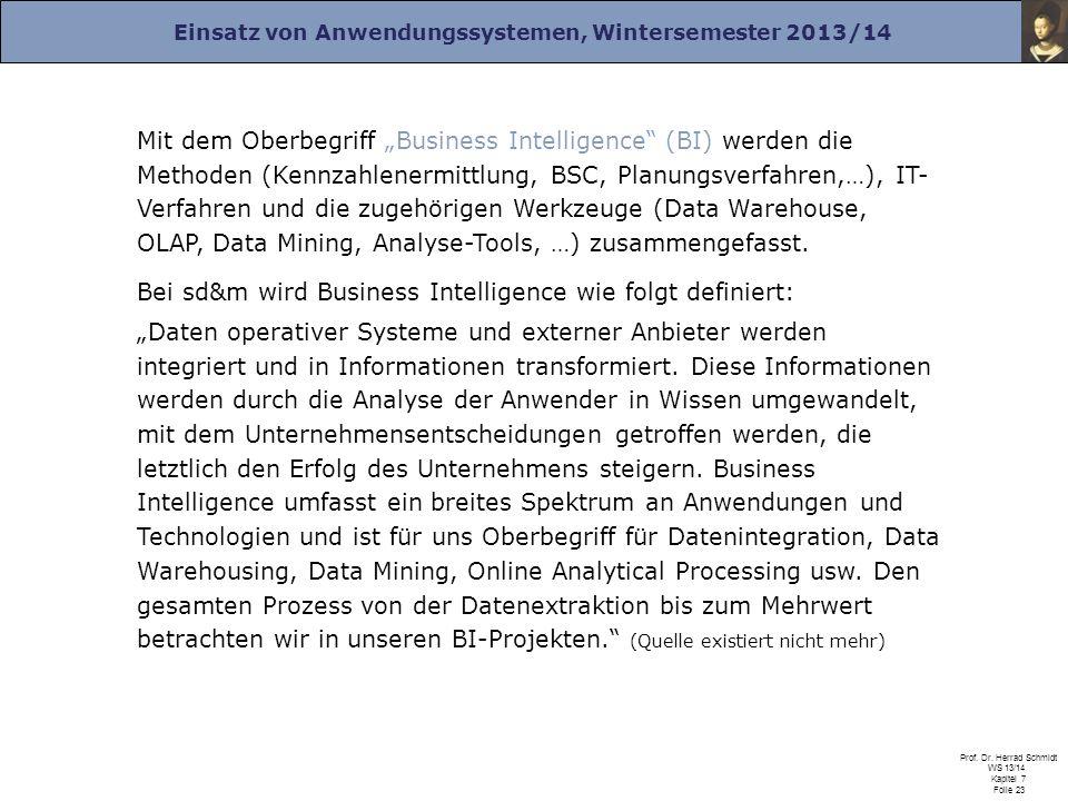 Einsatz von Anwendungssystemen, Wintersemester 2013/14 Prof. Dr. Herrad Schmidt WS 13/14 Kapitel 7 Folie 23 Mit dem Oberbegriff Business Intelligence