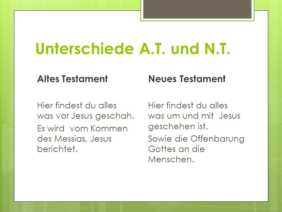 Unterschiede A.T. und N.T. Altes Testament Hier findest du alles was vor Jesus geschah. Es wird vom Kommen des Messias, Jesus berichtet. Neues Testame