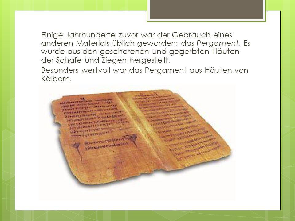 Einige Jahrhunderte zuvor war der Gebrauch eines anderen Materials üblich geworden: das Pergament. Es wurde aus den geschorenen und gegerbten Häuten d