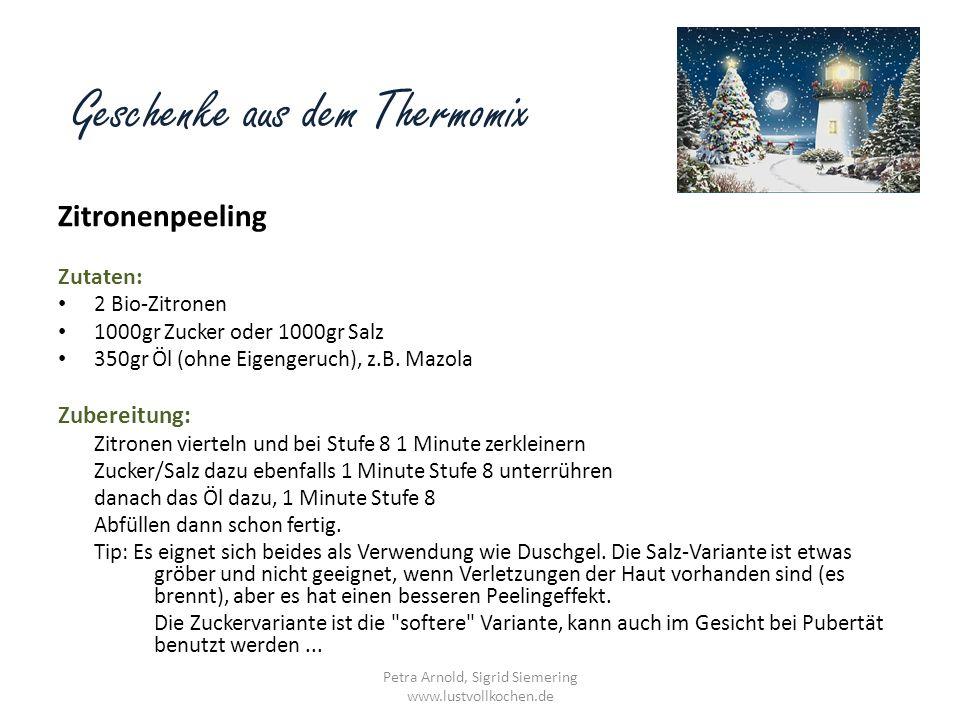 Geschenke aus dem Thermomix Zitronenpeeling Zutaten: 2 Bio-Zitronen 1000gr Zucker oder 1000gr Salz 350gr Öl (ohne Eigengeruch), z.B. Mazola Zubereitun