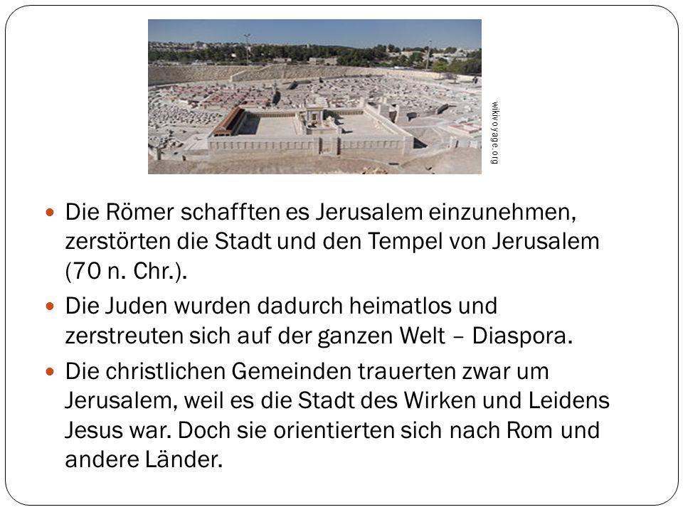 Die Römer schafften es Jerusalem einzunehmen, zerstörten die Stadt und den Tempel von Jerusalem (70 n. Chr.). Die Juden wurden dadurch heimatlos und z