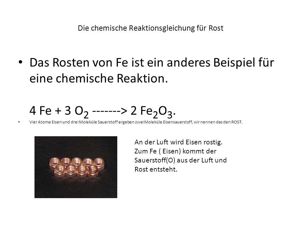Die chemische Reaktionsgleichung für Rost Das Rosten von Fe ist ein anderes Beispiel für eine chemische Reaktion. 4 Fe + 3 O 2 -------> 2 Fe 2 O 3. Vi