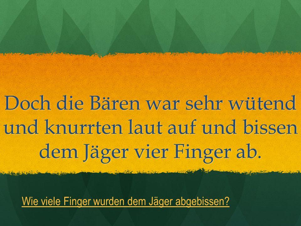 Doch die Bären war sehr wütend und knurrten laut auf und bissen dem Jäger vier Finger ab.