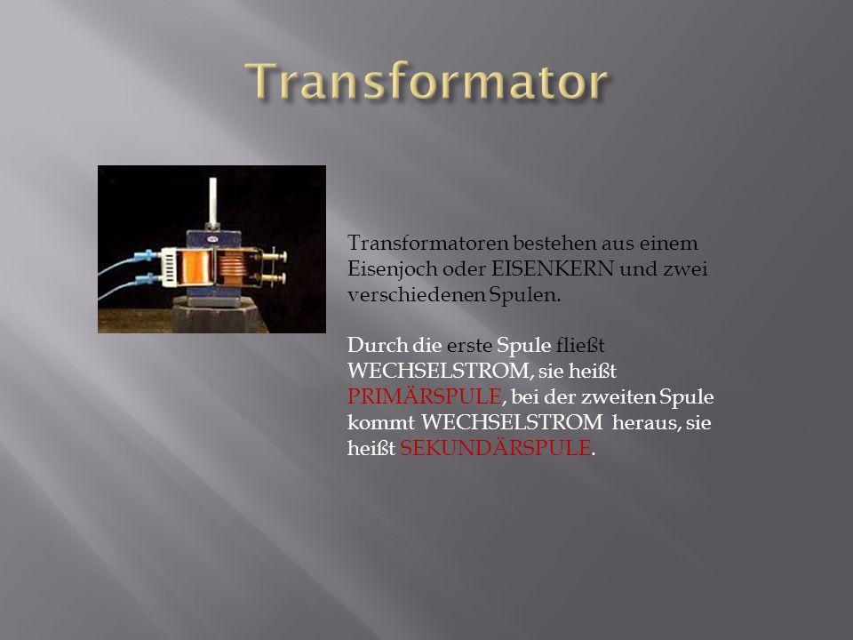 Transformatoren bestehen aus einem Eisenjoch oder EISENKERN und zwei verschiedenen Spulen. Durch die erste Spule fließt WECHSELSTROM, sie heißt PRIMÄR