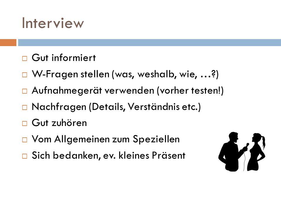 Interview Gut informiert W-Fragen stellen (was, weshalb, wie, …?) Aufnahmegerät verwenden (vorher testen!) Nachfragen (Details, Verständnis etc.) Gut