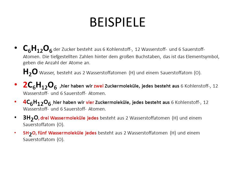 BEISPIELE C 6 H 12 O 6 der Zucker besteht aus 6 Kohlenstoff-, 12 Wasserstoff- und 6 Sauerstoff- Atomen. Die tiefgestellten Zahlen hinter dem großen Bu