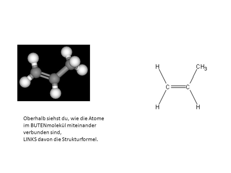 Oberhalb siehst du, wie die Atome im BUTENmolekül miteinander verbunden sind, LINKS davon die Strukturformel.
