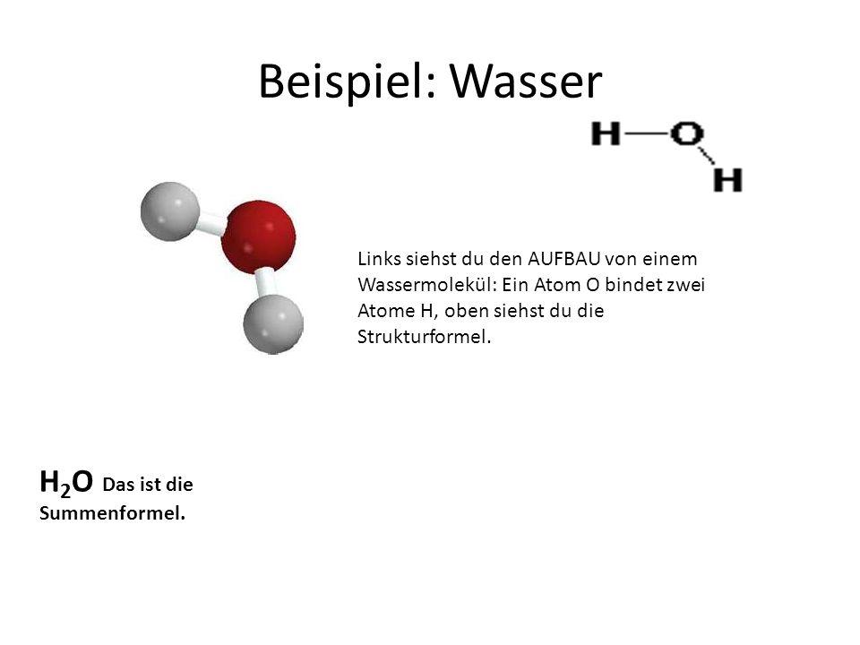 Beispiel: Wasser Links siehst du den AUFBAU von einem Wassermolekül: Ein Atom O bindet zwei Atome H, oben siehst du die Strukturformel. H 2 O Das ist