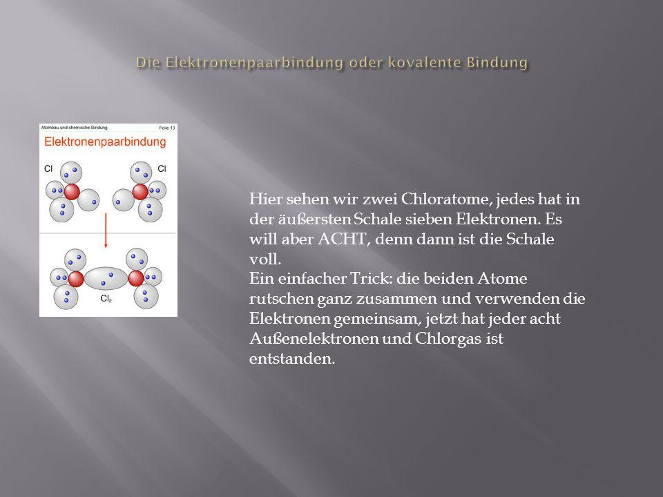 Hier sehen wir zwei Chloratome, jedes hat in der äußersten Schale sieben Elektronen. Es will aber ACHT, denn dann ist die Schale voll. Ein einfacher T