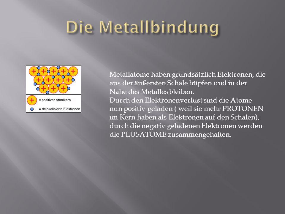 Metallatome haben grundsätzlich Elektronen, die aus der äußersten Schale hüpfen und in der Nähe des Metalles bleiben. Durch den Elektronenverlust sind