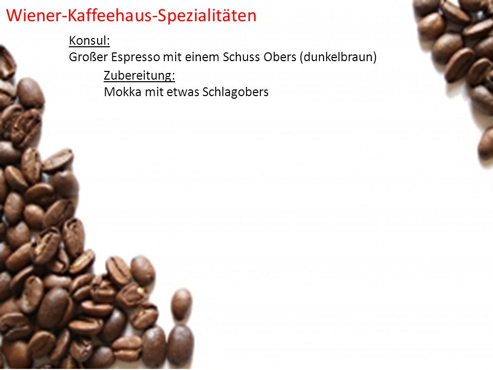 Konsul: Großer Espresso mit einem Schuss Obers (dunkelbraun) Zubereitung: Mokka mit etwas Schlagobers Wiener-Kaffeehaus-Spezialitäten