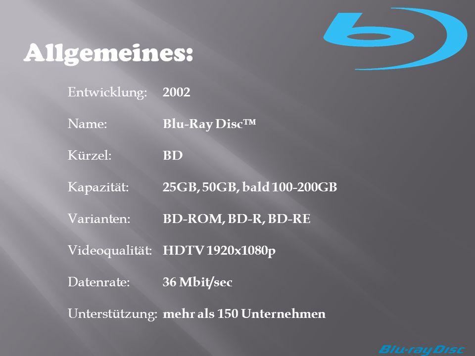 Allgemeines: Entwicklung: 2002 Name: Blu-Ray Disc Kürzel: BD Kapazität: 25GB, 50GB, bald 100-200GB Varianten: BD-ROM, BD-R, BD-RE Videoqualität: HDTV