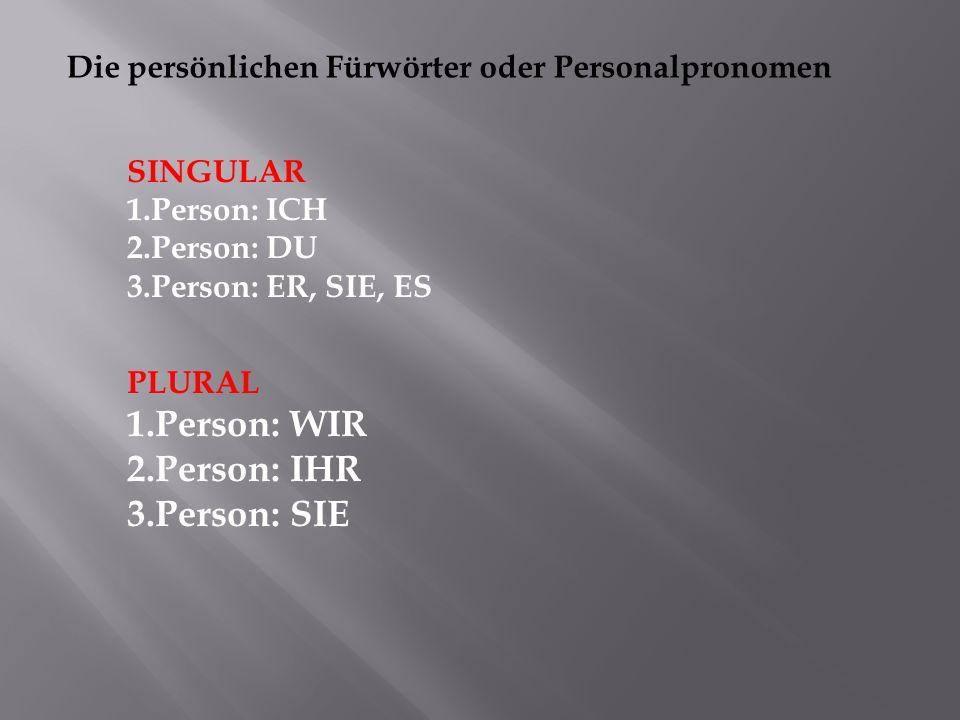 Die persönlichen Fürwörter oder Personalpronomen SINGULAR 1.Person: ICH 2.Person: DU 3.Person: ER, SIE, ES PLURAL 1.Person: WIR 2.Person: IHR 3.Person